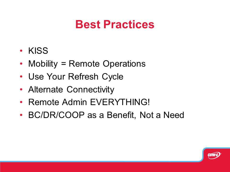 Best Practices KISS Mobility = Remote Operations Use Your Refresh Cycle Alternate Connectivity Remote Admin EVERYTHING! BC/DR/COOP as a Benefit, Not a