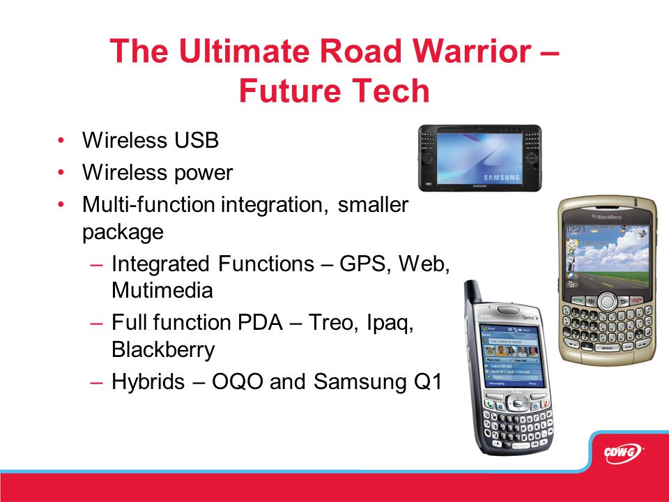 The Ultimate Road Warrior – Future Tech Wireless USB Wireless power Multi-function integration, smaller package –Integrated Functions – GPS, Web, Mutimedia –Full function PDA – Treo, Ipaq, Blackberry –Hybrids – OQO and Samsung Q1