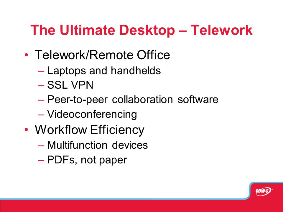 The Ultimate Desktop – Telework Telework/Remote Office –Laptops and handhelds –SSL VPN –Peer-to-peer collaboration software –Videoconferencing Workflo