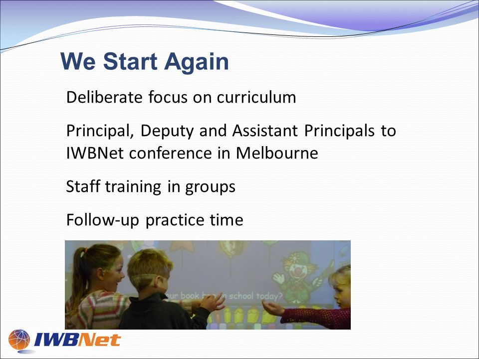 Deliberate focus on curriculum Principal, Deputy and Assistant Principals to IWBNet conference in Melbourne Staff training in groups Follow-up practice time We Start Again