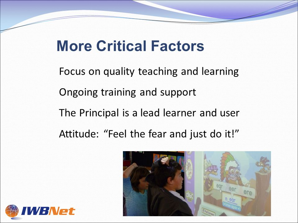 Focus on quality teaching and learning Ongoing training and support The Principal is a lead learner and user Attitude: Feel the fear and just do it! More Critical Factors
