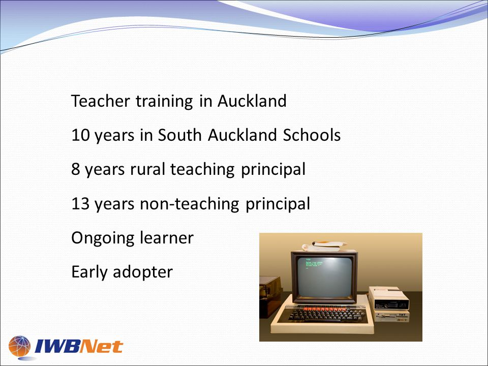 Teacher training in Auckland 10 years in South Auckland Schools 8 years rural teaching principal 13 years non-teaching principal Ongoing learner Early adopter