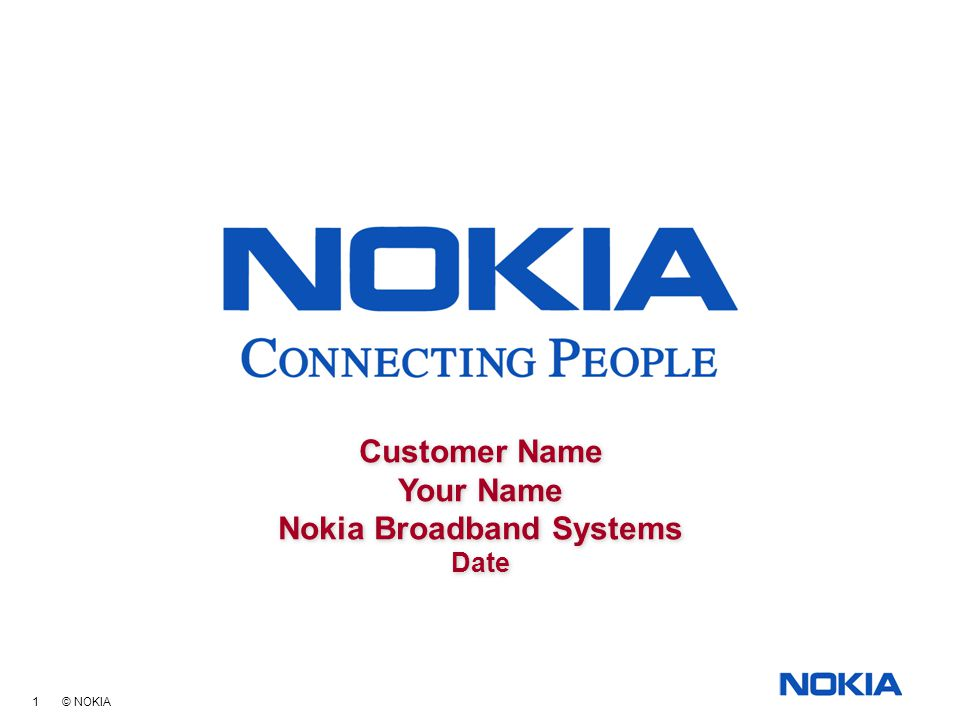 1 © NOKIA Customer Name Your Name Nokia Broadband Systems Date Customer Name Your Name Nokia Broadband Systems Date