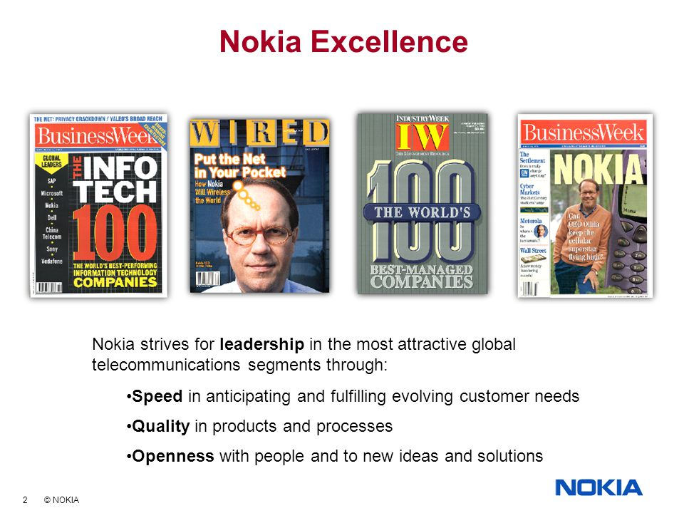 2 © NOKIA Nokia Excellence Nokia strives for leadership in the most attractive global telecommunications segments through: Speed in anticipating and fulfilling evolving customer needs Quality in products and processes Openness with people and to new ideas and solutions Nokia strives for leadership in the most attractive global telecommunications segments through: Speed in anticipating and fulfilling evolving customer needs Quality in products and processes Openness with people and to new ideas and solutions