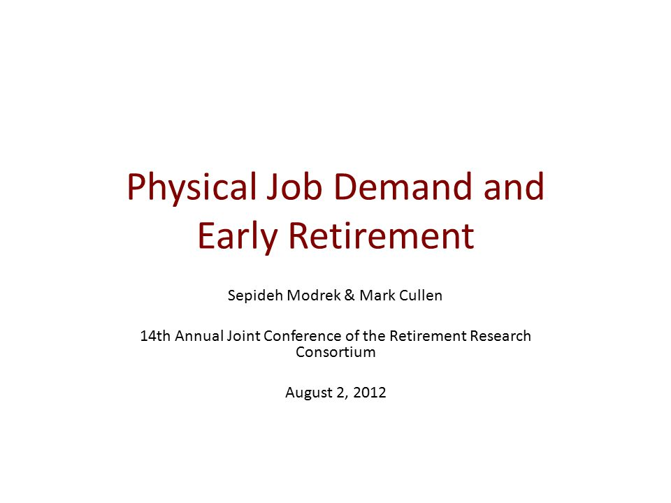 Physical Job Demand and Early Retirement Sepideh Modrek & Mark Cullen 14th Annual Joint Conference of the Retirement Research Consortium August 2, 2012