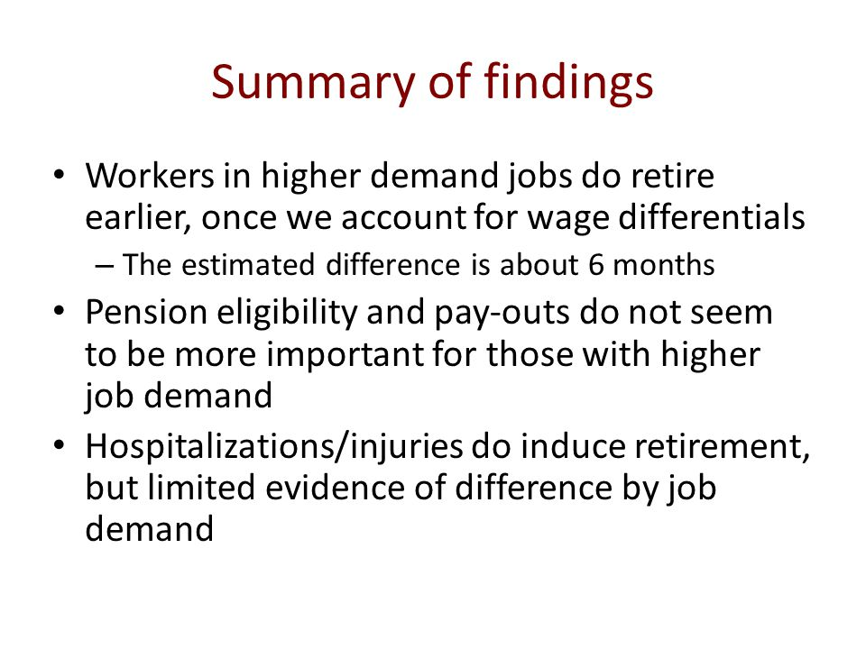 Summary of findings Workers in higher demand jobs do retire earlier, once we account for wage differentials – The estimated difference is about 6 months Pension eligibility and pay-outs do not seem to be more important for those with higher job demand Hospitalizations/injuries do induce retirement, but limited evidence of difference by job demand