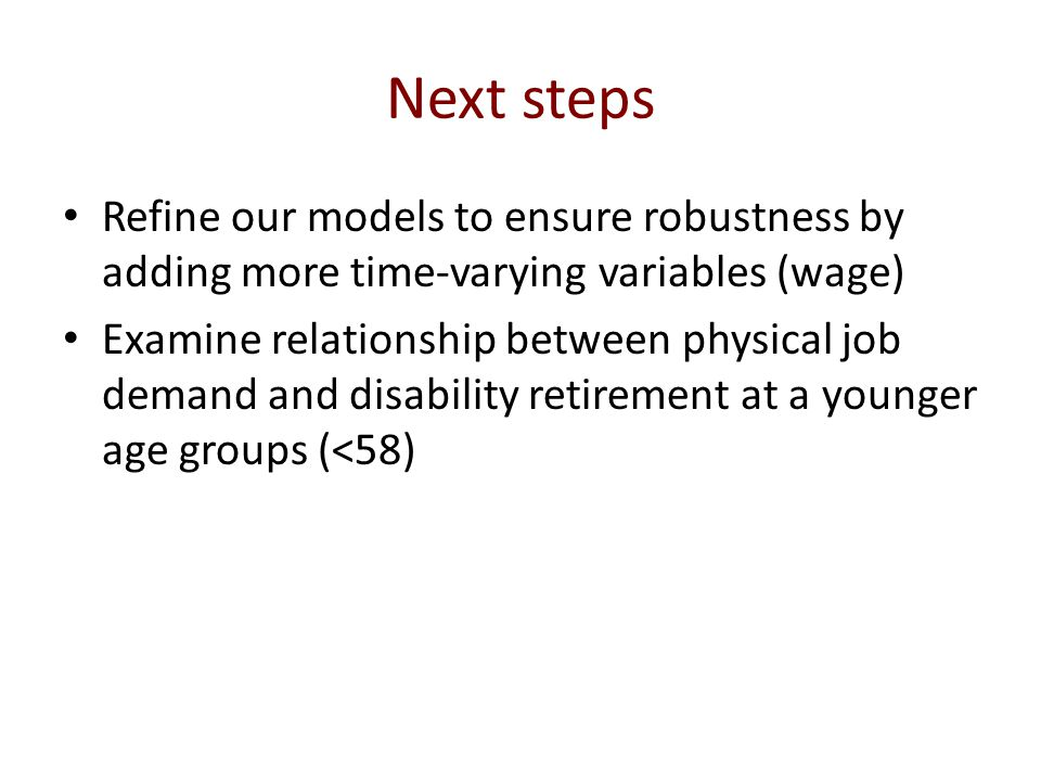 Next steps Refine our models to ensure robustness by adding more time-varying variables (wage) Examine relationship between physical job demand and disability retirement at a younger age groups (<58)