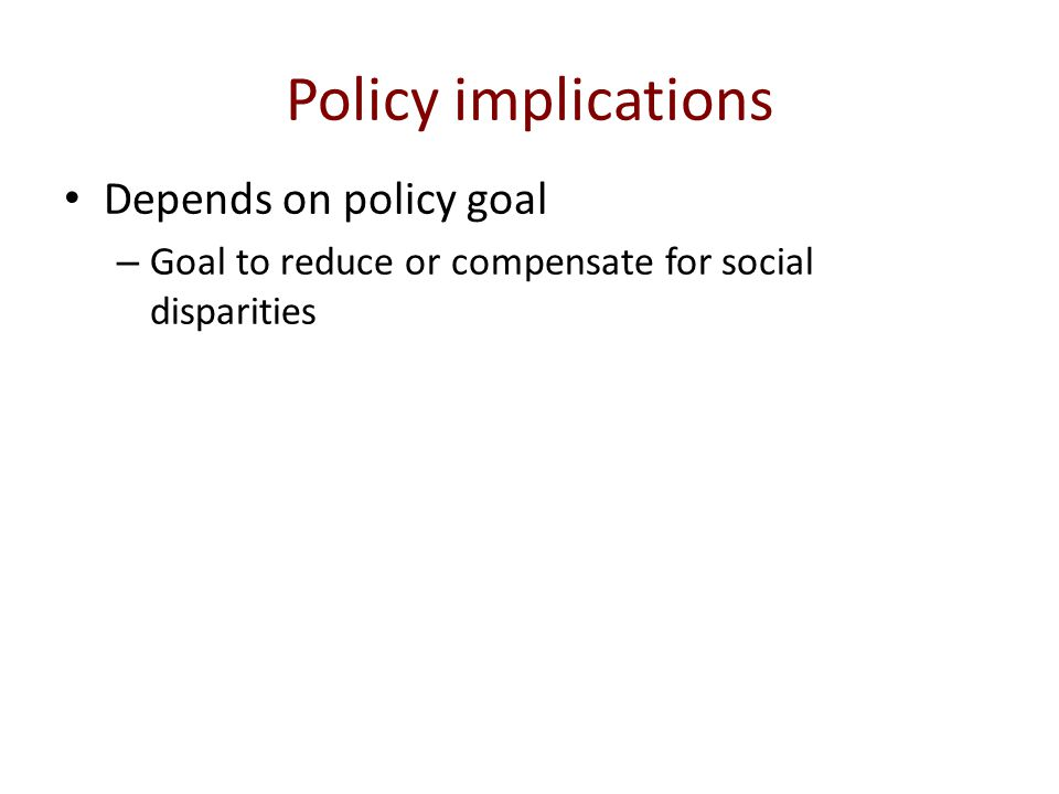 Policy implications Depends on policy goal – Goal to reduce or compensate for social disparities