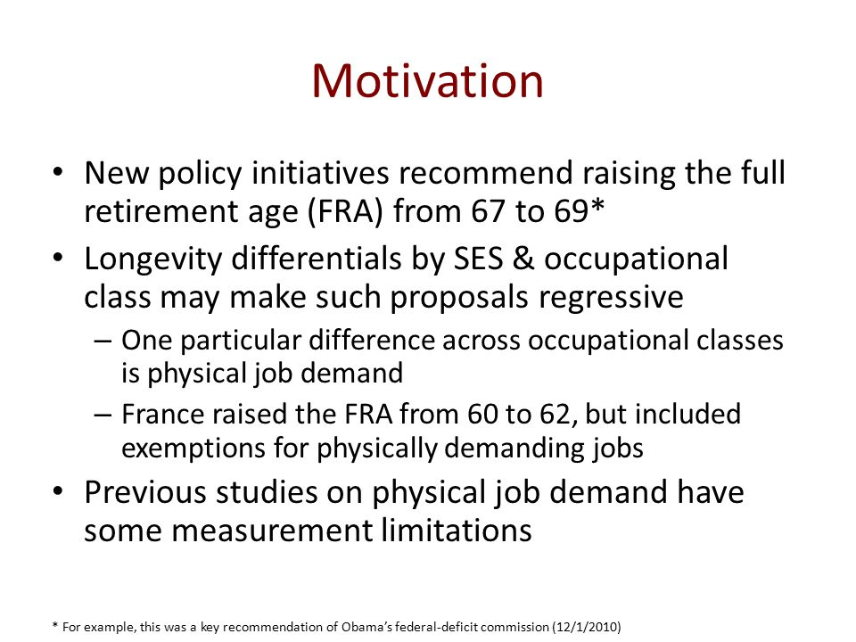 Motivation New policy initiatives recommend raising the full retirement age (FRA) from 67 to 69* Longevity differentials by SES & occupational class may make such proposals regressive – One particular difference across occupational classes is physical job demand – France raised the FRA from 60 to 62, but included exemptions for physically demanding jobs Previous studies on physical job demand have some measurement limitations * For example, this was a key recommendation of Obama's federal-deficit commission (12/1/2010)