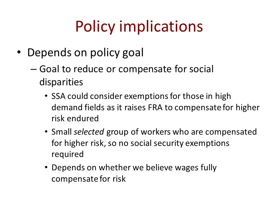 Policy implications Depends on policy goal – Goal to reduce or compensate for social disparities SSA could consider exemptions for those in high demand fields as it raises FRA to compensate for higher risk endured Small selected group of workers who are compensated for higher risk, so no social security exemptions required Depends on whether we believe wages fully compensate for risk