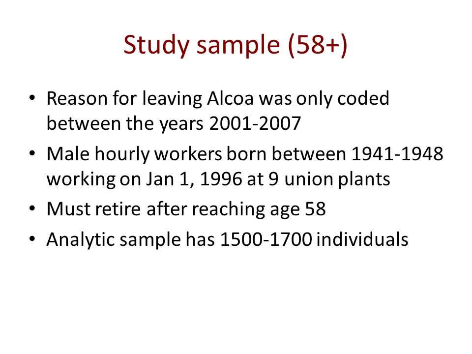 Study sample (58+) Reason for leaving Alcoa was only coded between the years 2001-2007 Male hourly workers born between 1941-1948 working on Jan 1, 1996 at 9 union plants Must retire after reaching age 58 Analytic sample has 1500-1700 individuals