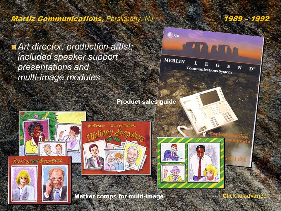 Martiz Communications, Parsippany, NJ 1989 – 1992 Art director, production artist; included speaker support presentations and multi-image modules Marker comps for multi-image Product sales guide Click to advance