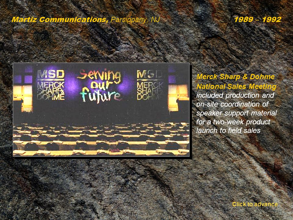 Martiz Communications, Parsippany, NJ 1989 – 1992 Merck Sharp & Dohme National Sales Meeting included production and on-site coordination of speaker support material for a two-week product launch to field sales Click to advance
