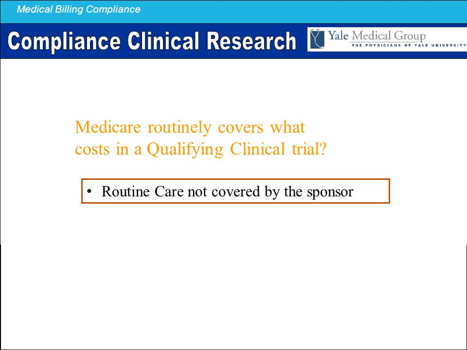 Medical Billing Compliance Medicare routinely covers what costs in a Qualifying Clinical trial? Routine Care not covered by the sponsor