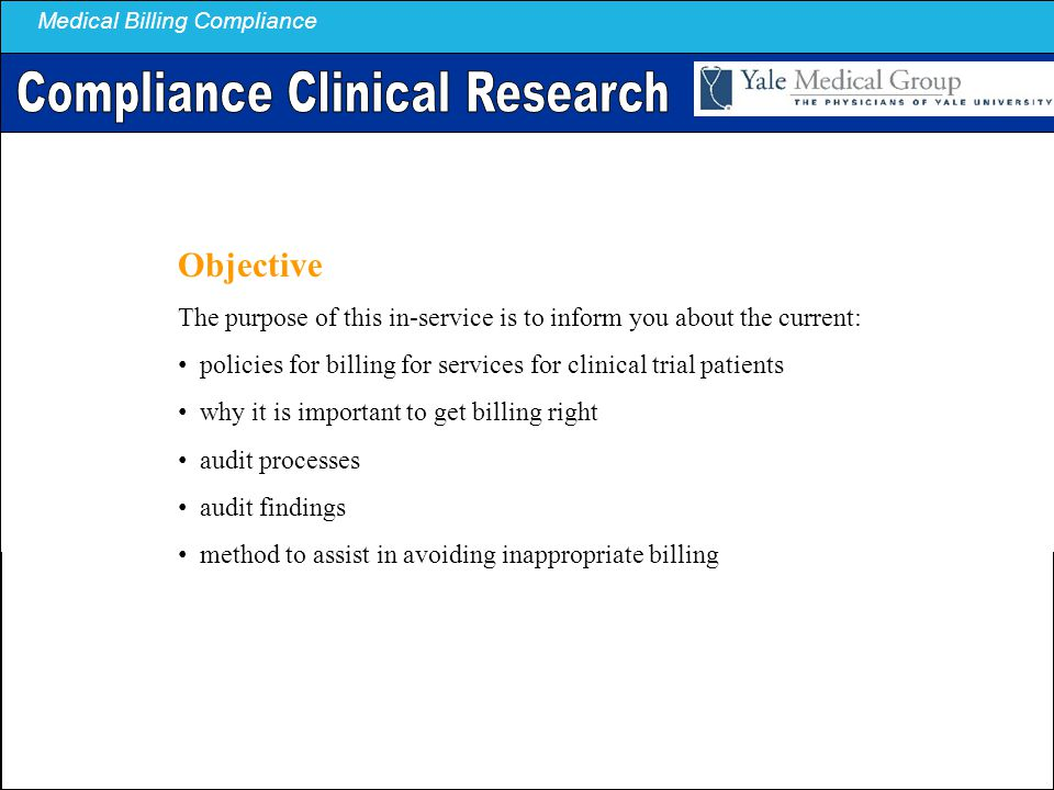Medical Billing Compliance Objective The purpose of this in-service is to inform you about the current: policies for billing for services for clinical