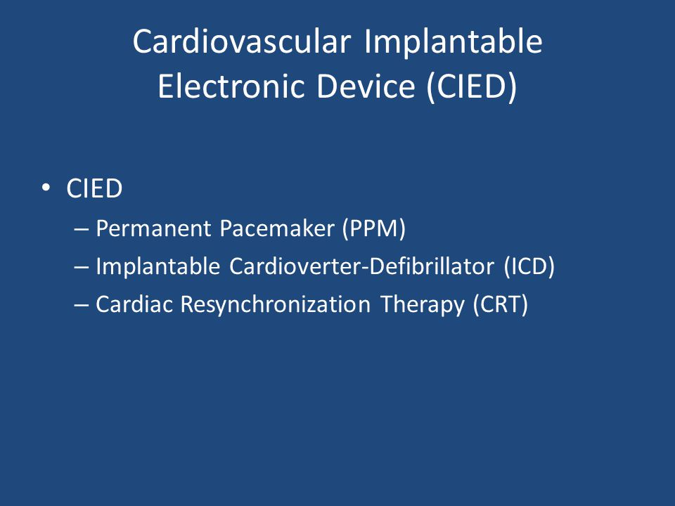 Cardiovascular Implantable Electronic Device (CIED) CIED – Permanent Pacemaker (PPM) – Implantable Cardioverter-Defibrillator (ICD) – Cardiac Resynchronization Therapy (CRT)