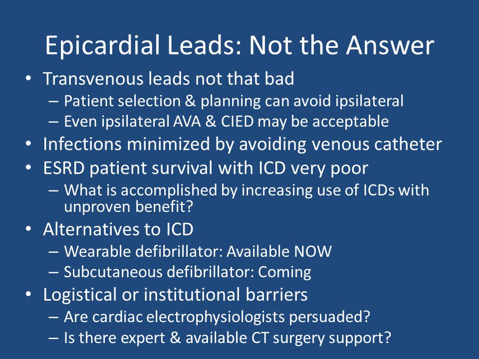 Epicardial Leads: Not the Answer Transvenous leads not that bad – Patient selection & planning can avoid ipsilateral – Even ipsilateral AVA & CIED may be acceptable Infections minimized by avoiding venous catheter ESRD patient survival with ICD very poor – What is accomplished by increasing use of ICDs with unproven benefit.