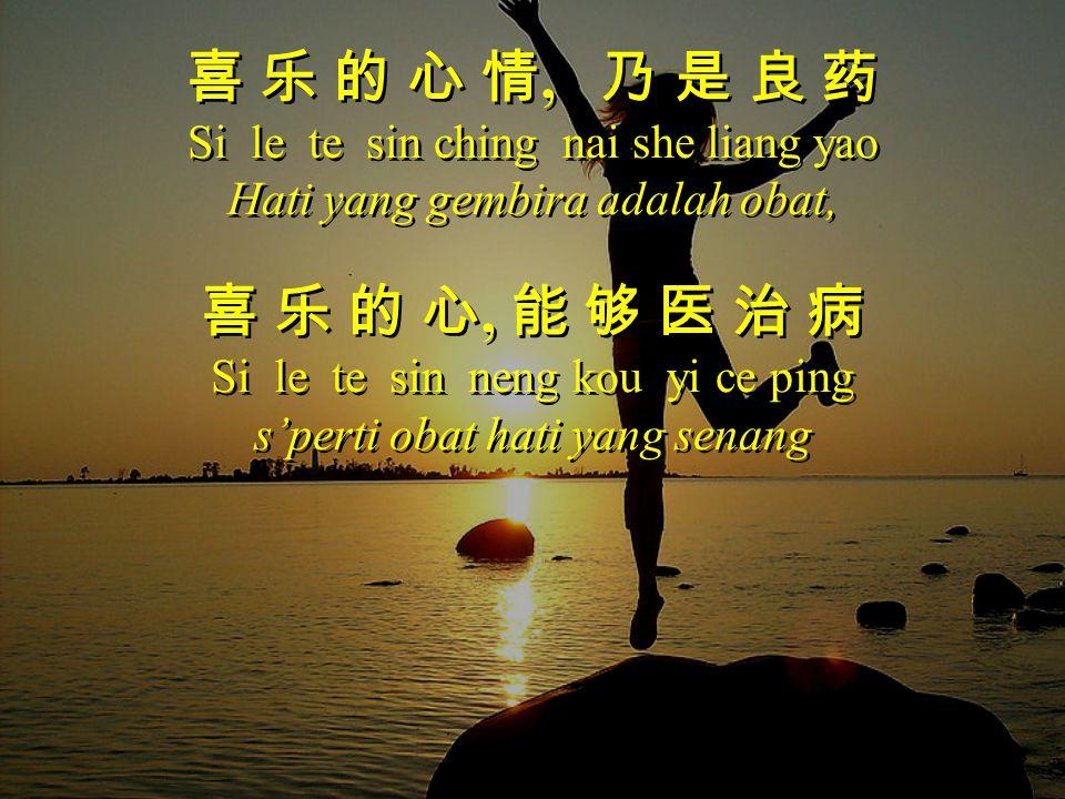 喜 乐 的 心 情, 乃 是 良 药 Si le te sin ching nai she liang yao Hati yang gembira adalah obat, 喜 乐 的 心, 能 够 医 治 病 Si le te sin neng kou yi ce ping s'perti oba