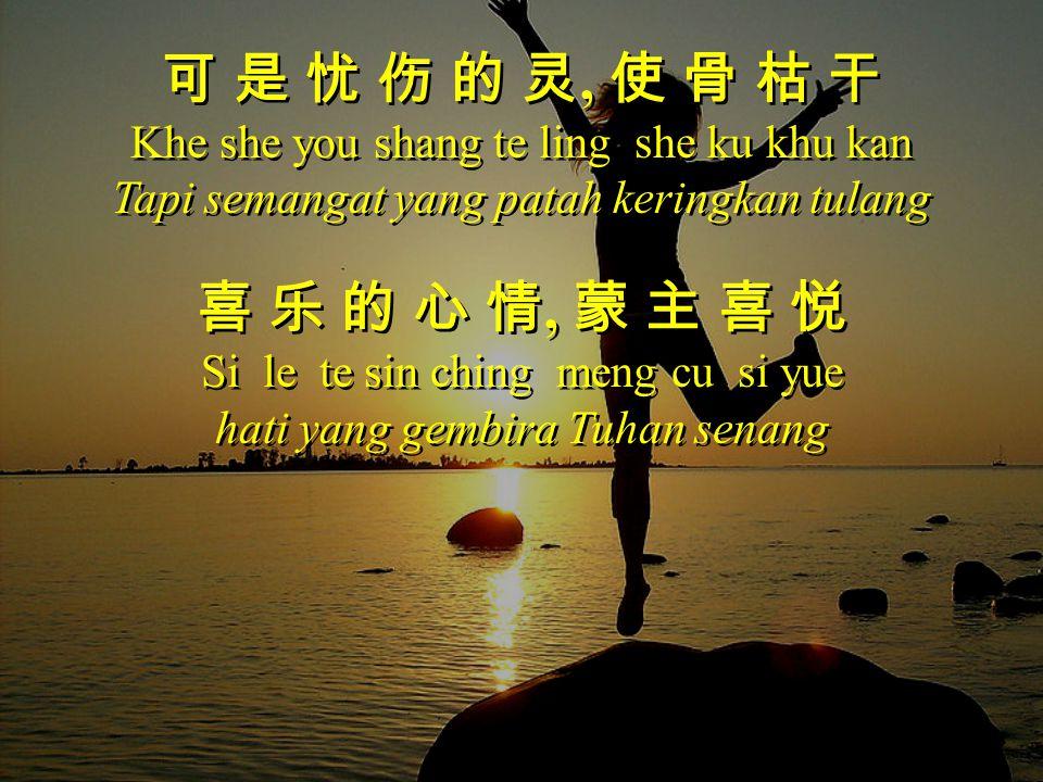 可 是 忧 伤 的 灵, 使 骨 枯 干 Khe she you shang te ling she ku khu kan Tapi semangat yang patah keringkan tulang 喜 乐 的 心 情, 蒙 主 喜 悦 Si le te sin ching meng cu