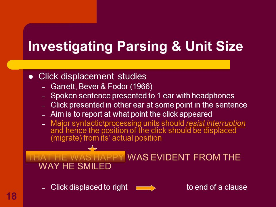 18 Click displacement studies – Garrett, Bever & Fodor (1966) – Spoken sentence presented to 1 ear with headphones – Click presented in other ear at s