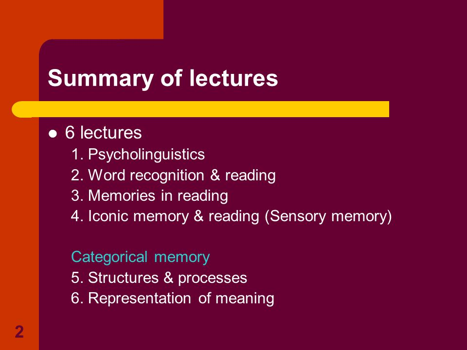 2 Summary of lectures 6 lectures 1. Psycholinguistics 2. Word recognition & reading 3. Memories in reading 4. Iconic memory & reading (Sensory memory)