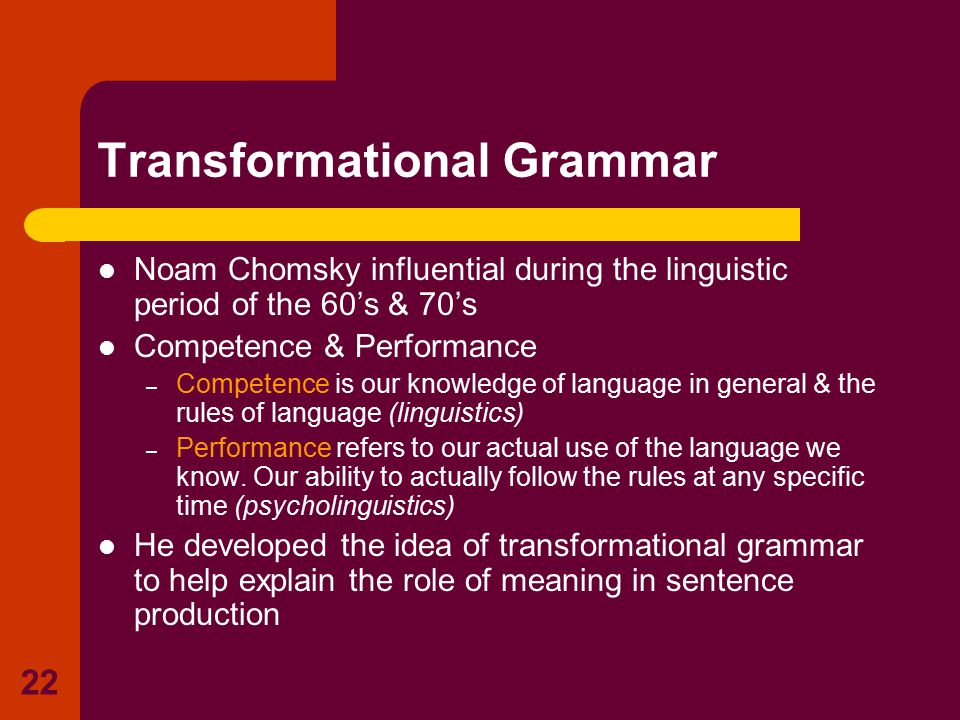 22 Transformational Grammar Noam Chomsky influential during the linguistic period of the 60's & 70's Competence & Performance – Competence is our know