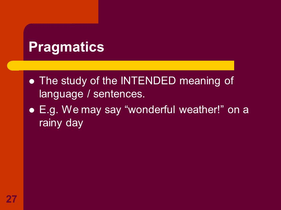 """27 Pragmatics The study of the INTENDED meaning of language / sentences. E.g. We may say """"wonderful weather!"""" on a rainy day"""