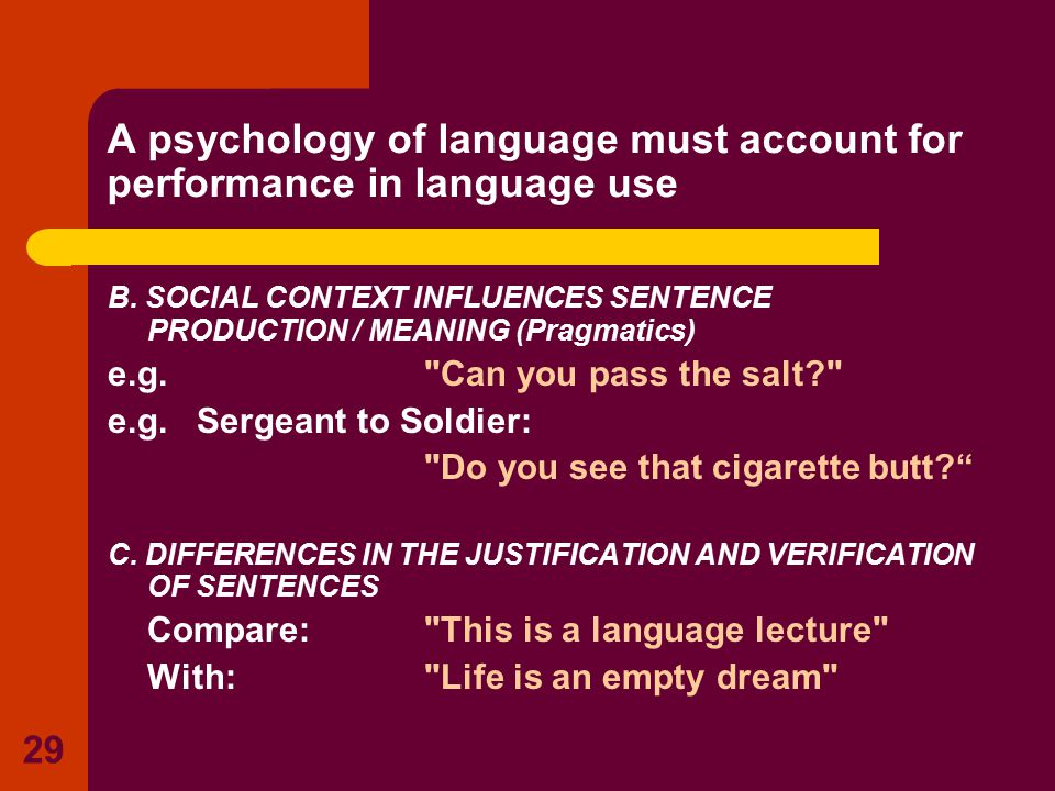 29 A psychology of language must account for performance in language use B. SOCIAL CONTEXT INFLUENCES SENTENCE PRODUCTION / MEANING (Pragmatics) e.g.
