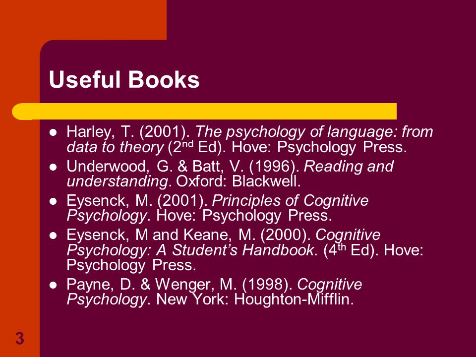 3 Useful Books Harley, T. (2001). The psychology of language: from data to theory (2 nd Ed). Hove: Psychology Press. Underwood, G. & Batt, V. (1996).