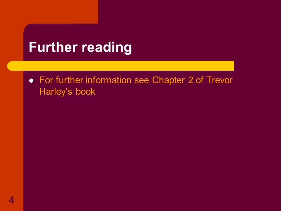 4 Further reading For further information see Chapter 2 of Trevor Harley's book