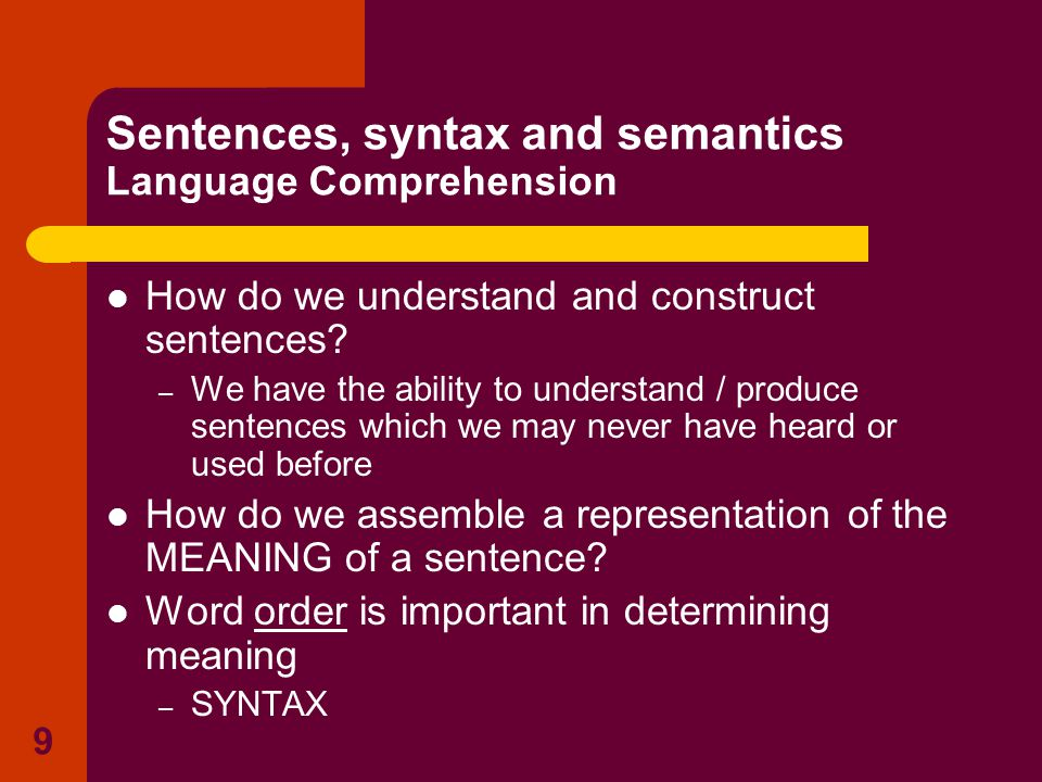9 Sentences, syntax and semantics Language Comprehension How do we understand and construct sentences? – We have the ability to understand / produce s
