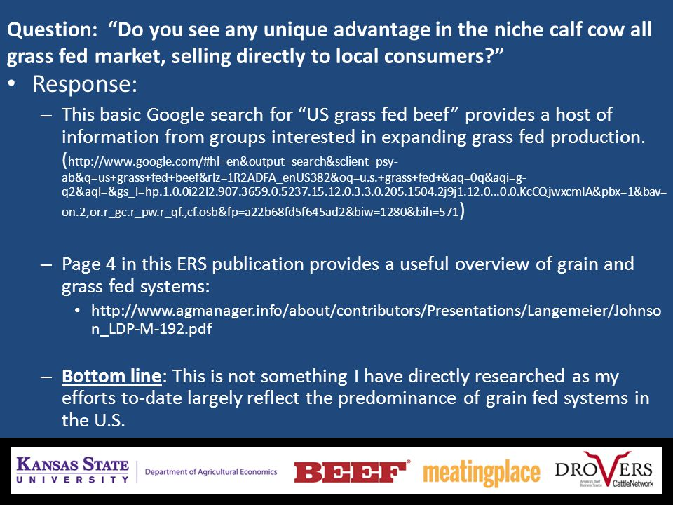 Question: Do you see any unique advantage in the niche calf cow all grass fed market, selling directly to local consumers Response: – This basic Google search for US grass fed beef provides a host of information from groups interested in expanding grass fed production.