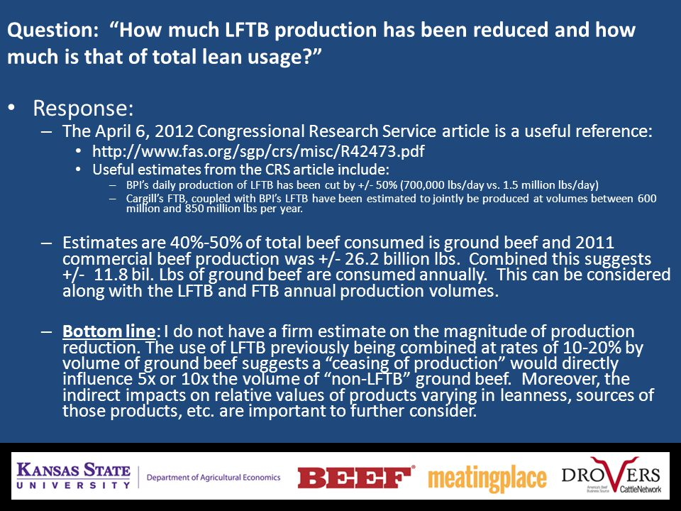 Question: How much LFTB production has been reduced and how much is that of total lean usage Response: – The April 6, 2012 Congressional Research Service article is a useful reference: http://www.fas.org/sgp/crs/misc/R42473.pdf Useful estimates from the CRS article include: – BPI's daily production of LFTB has been cut by +/- 50% (700,000 lbs/day vs.