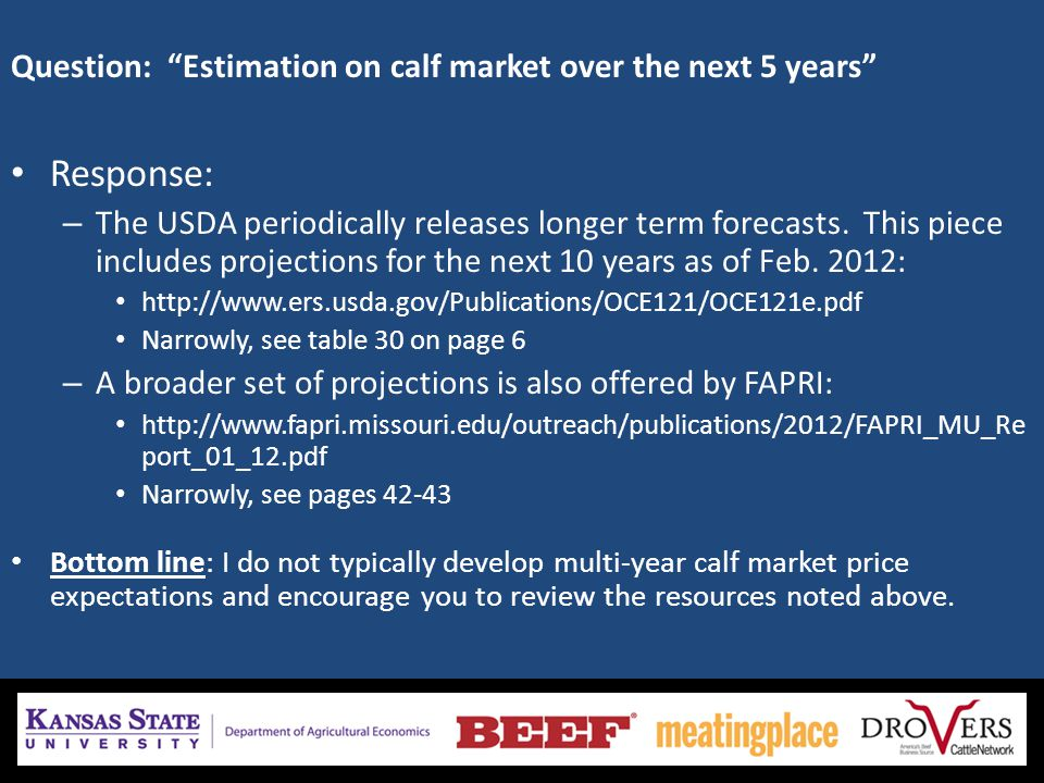 Question: Estimation on calf market over the next 5 years Response: – The USDA periodically releases longer term forecasts.