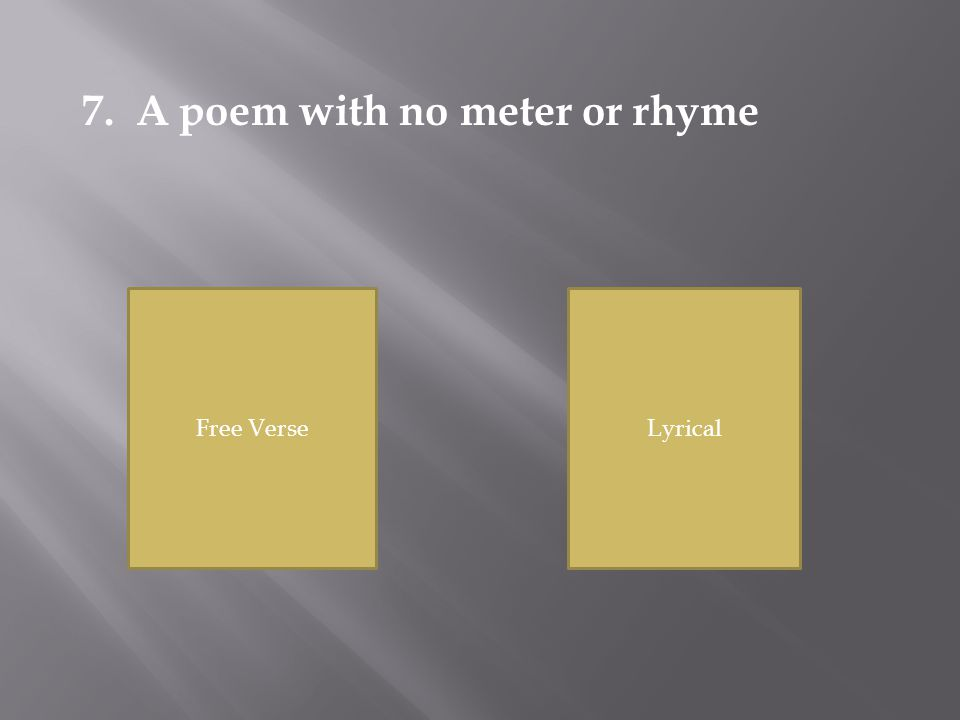 Free VerseLyrical 7. A poem with no meter or rhyme