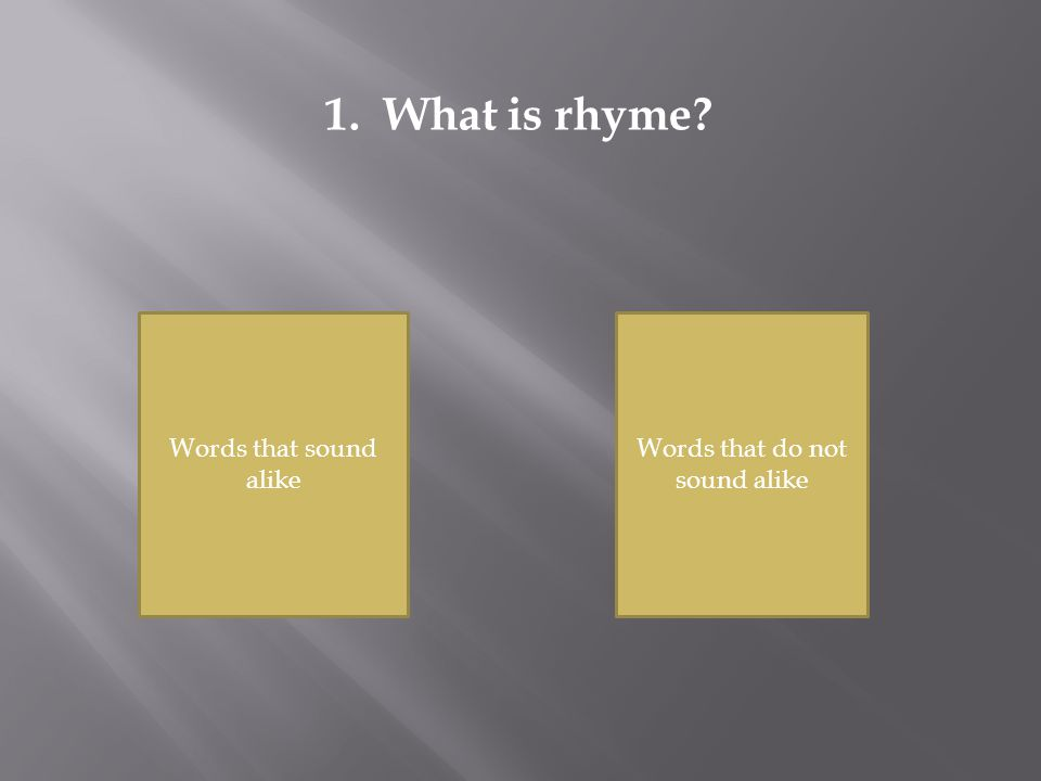 1. What is rhyme? Words that sound alike Words that do not sound alike