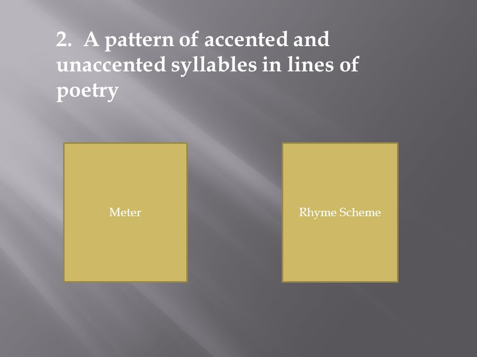 MeterRhyme Scheme 2. A pattern of accented and unaccented syllables in lines of poetry