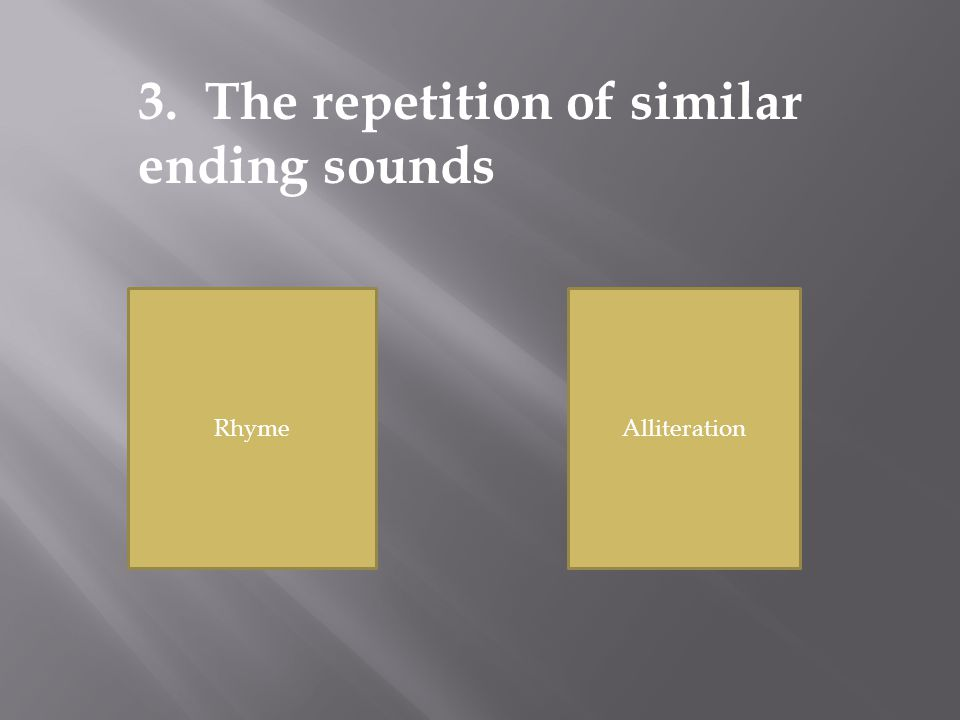 RhymeAlliteration 3. The repetition of similar ending sounds
