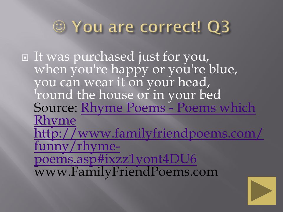  It was purchased just for you, when you re happy or you re blue, you can wear it on your head, round the house or in your bed Source: Rhyme Poems - Poems which Rhyme http://www.familyfriendpoems.com/ funny/rhyme- poems.asp#ixzz1yont4DU6 www.FamilyFriendPoems.comRhyme Poems - Poems which Rhyme http://www.familyfriendpoems.com/ funny/rhyme- poems.asp#ixzz1yont4DU6