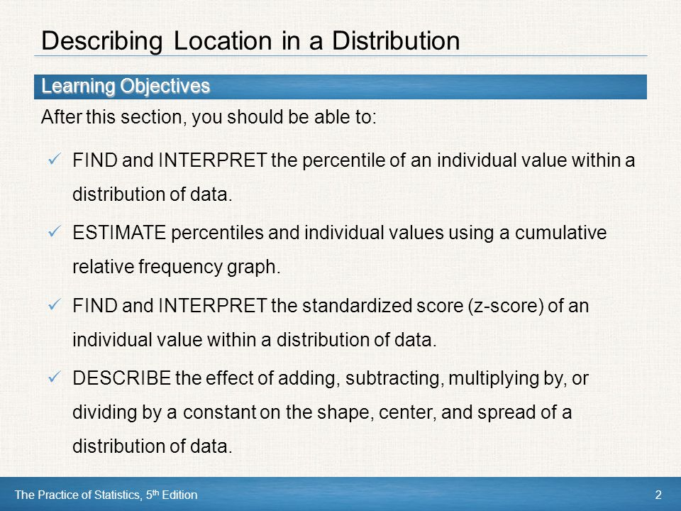Learning Objectives After this section, you should be able to: The Practice of Statistics, 5 th Edition2 FIND and INTERPRET the percentile of an indiv