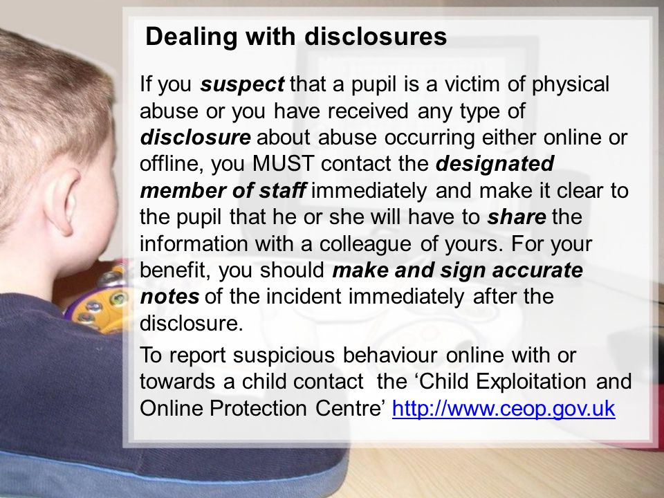 10/15 If you suspect that a pupil is a victim of physical abuse or you have received any type of disclosure about abuse occurring either online or offline, you MUST contact the designated member of staff immediately and make it clear to the pupil that he or she will have to share the information with a colleague of yours.