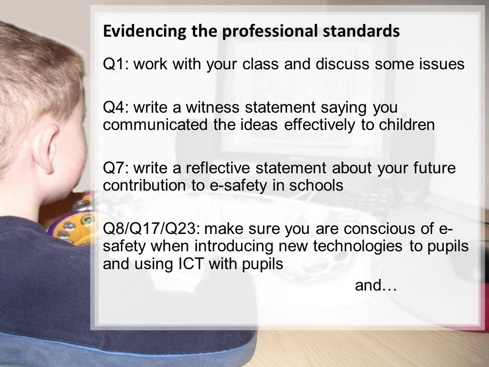 13/15 Evidencing the professional standards Q1: work with your class and discuss some issues Q4: write a witness statement saying you communicated the ideas effectively to children Q7: write a reflective statement about your future contribution to e-safety in schools Q8/Q17/Q23: make sure you are conscious of e- safety when introducing new technologies to pupils and using ICT with pupils and…
