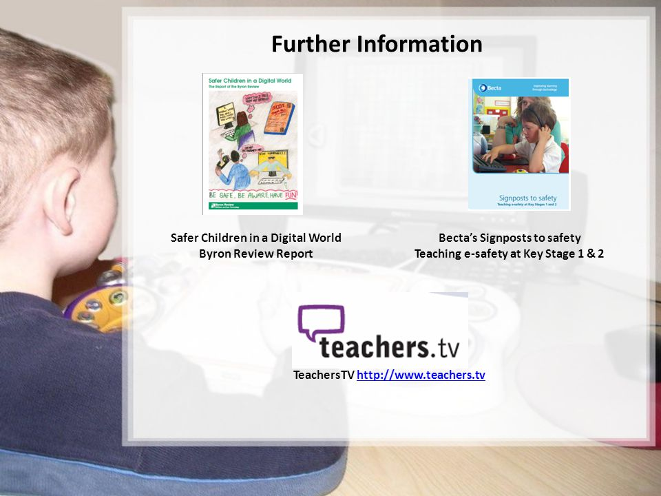 15/15 Further Information Safer Children in a Digital World Byron Review Report Becta's Signposts to safety Teaching e-safety at Key Stage 1 & 2 TeachersTV