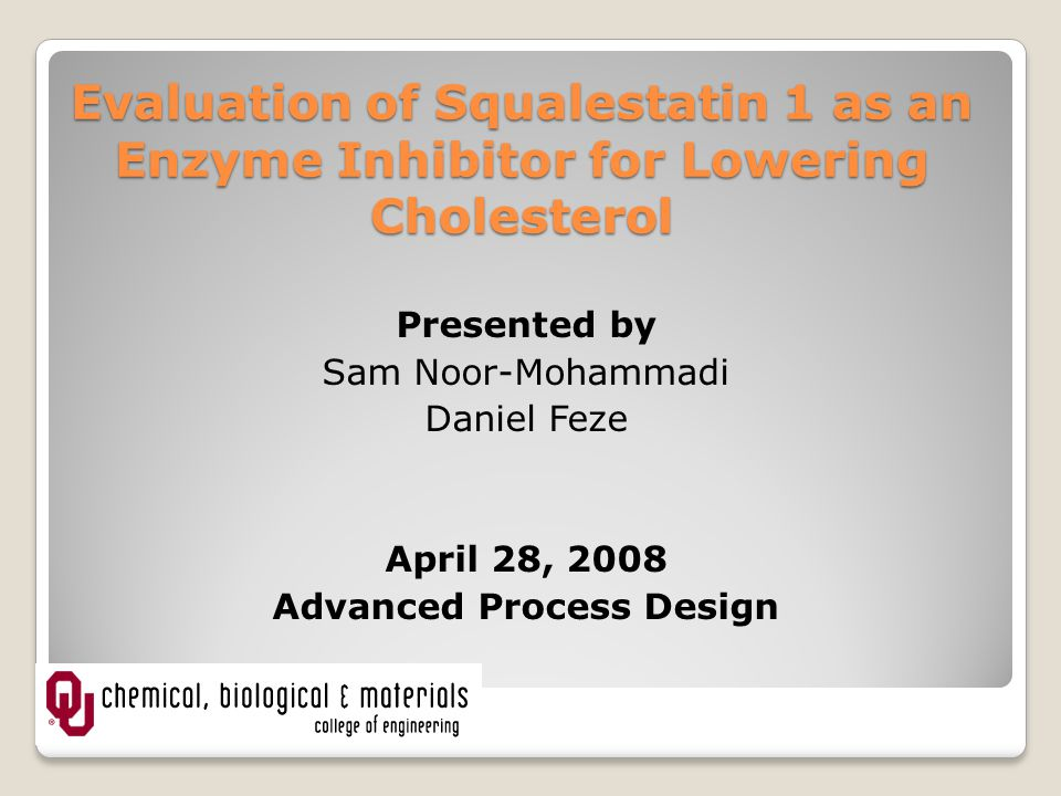 Evaluation of Squalestatin 1 as an Enzyme Inhibitor for Lowering Cholesterol Presented by Sam Noor-Mohammadi Daniel Feze April 28, 2008 Advanced Process Design