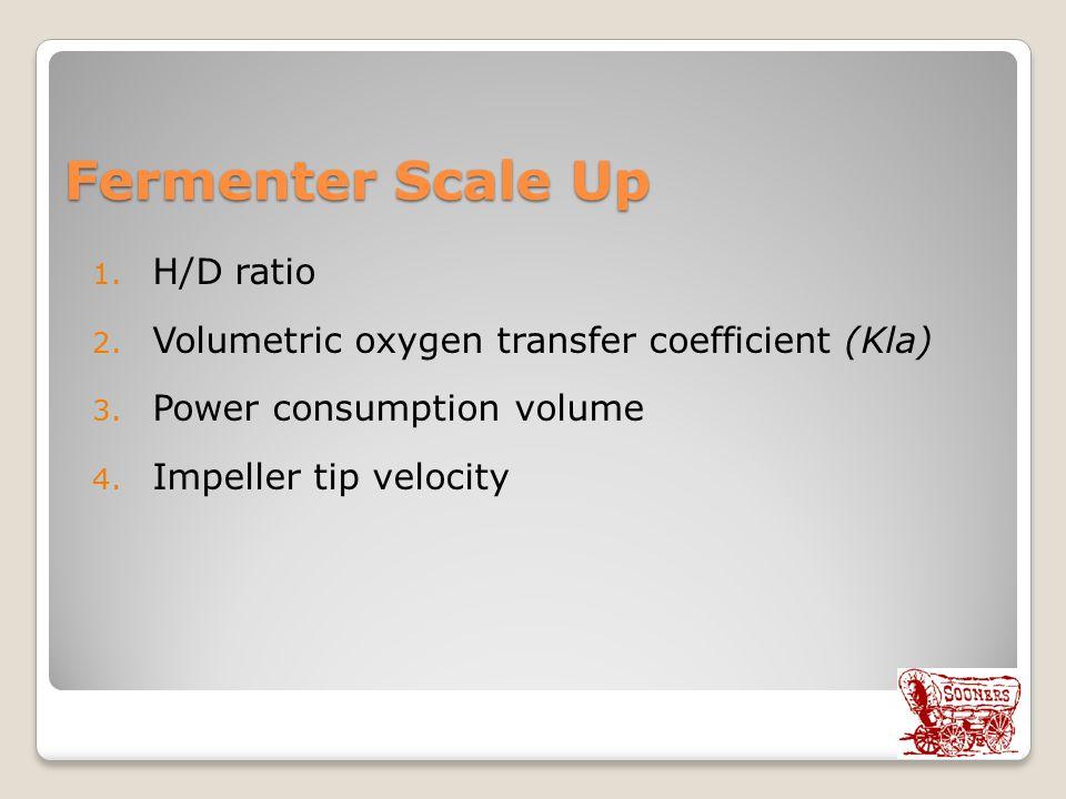 Fermenter Scale Up 1. H/D ratio 2. Volumetric oxygen transfer coefficient (Kla) 3. Power consumption volume 4. Impeller tip velocity