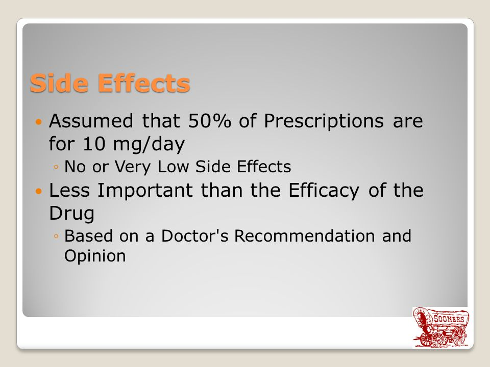 Side Effects Assumed that 50% of Prescriptions are for 10 mg/day ◦No or Very Low Side Effects Less Important than the Efficacy of the Drug ◦Based on a Doctor s Recommendation and Opinion