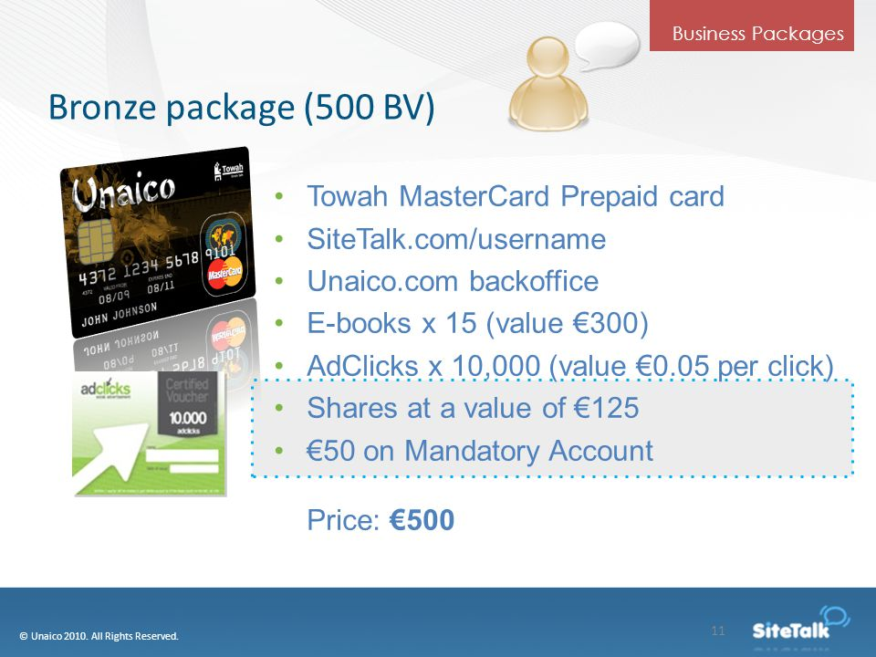 Bronze package (500 BV) Towah MasterCard Prepaid card SiteTalk.com/username Unaico.com backoffice E-books x 15 (value €300) AdClicks x 10,000 (value €0.05 per click) Shares at a value of €125 €50 on Mandatory Account Price: €500 © Unaico 2010.