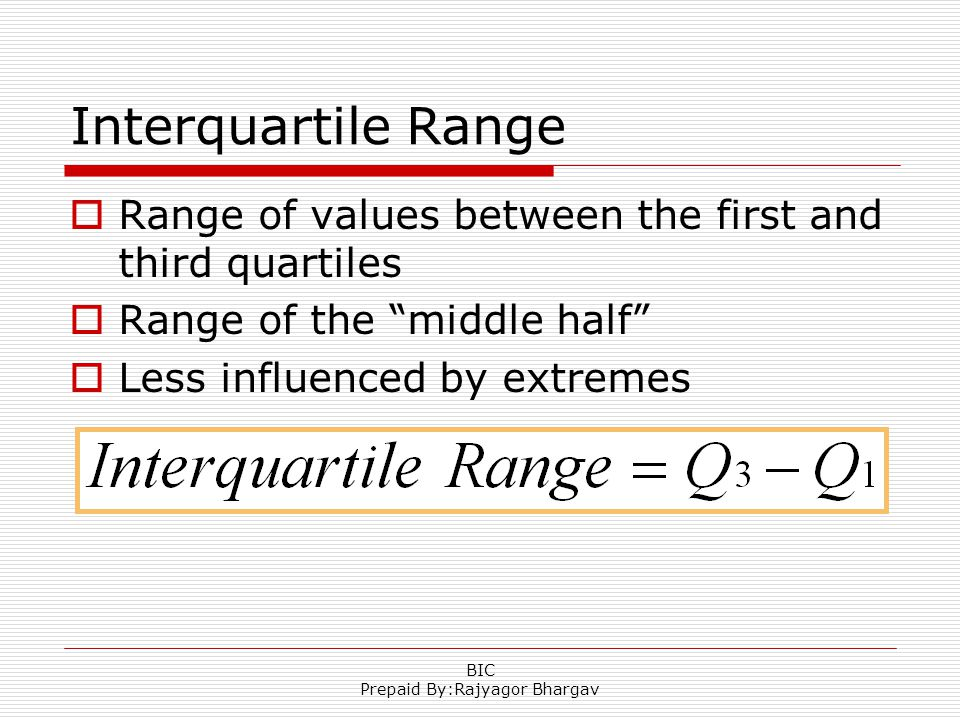 Interquartile Range  Range of values between the first and third quartiles  Range of the middle half  Less influenced by extremes BIC Prepaid By:Rajyagor Bhargav