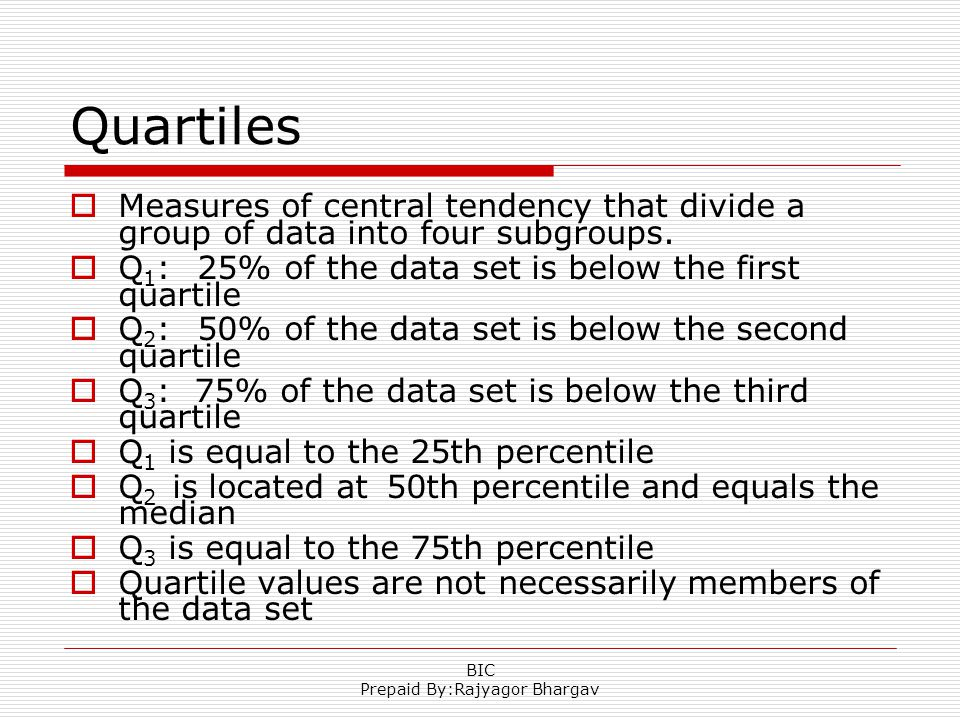 Quartiles  Measures of central tendency that divide a group of data into four subgroups.