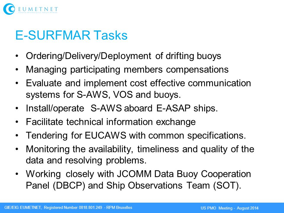 GIE/EIG EUMETNET, Registered Number 0818.801.249 - RPM Bruxelles US PMO Meeting - August 2014 E-SURFMAR Tasks Ordering/Delivery/Deployment of drifting buoys Managing participating members compensations Evaluate and implement cost effective communication systems for S-AWS, VOS and buoys.